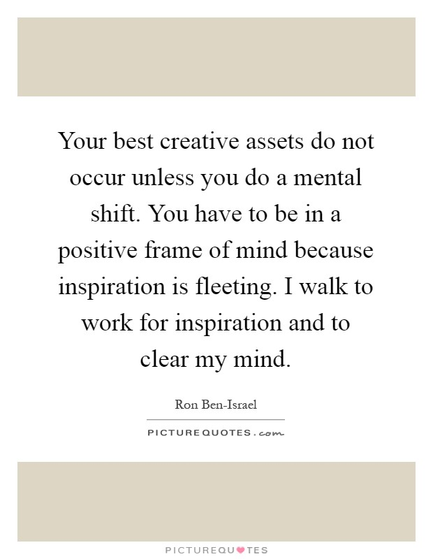 Your best creative assets do not occur unless you do a mental shift. You have to be in a positive frame of mind because inspiration is fleeting. I walk to work for inspiration and to clear my mind Picture Quote #1