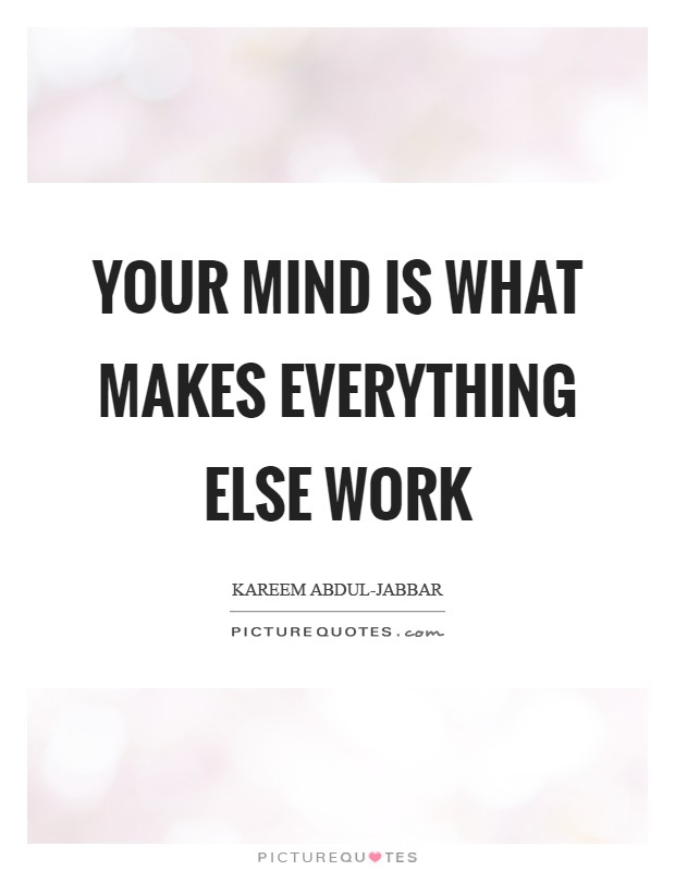 Your mind is what makes everything else work Picture Quote #1