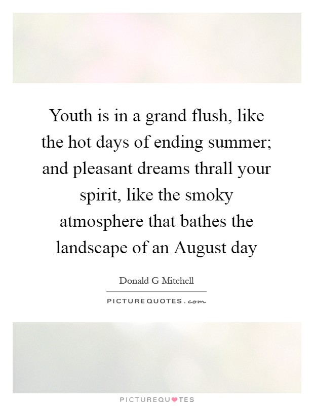 Youth is in a grand flush, like the hot days of ending summer; and pleasant dreams thrall your spirit, like the smoky atmosphere that bathes the landscape of an August day Picture Quote #1