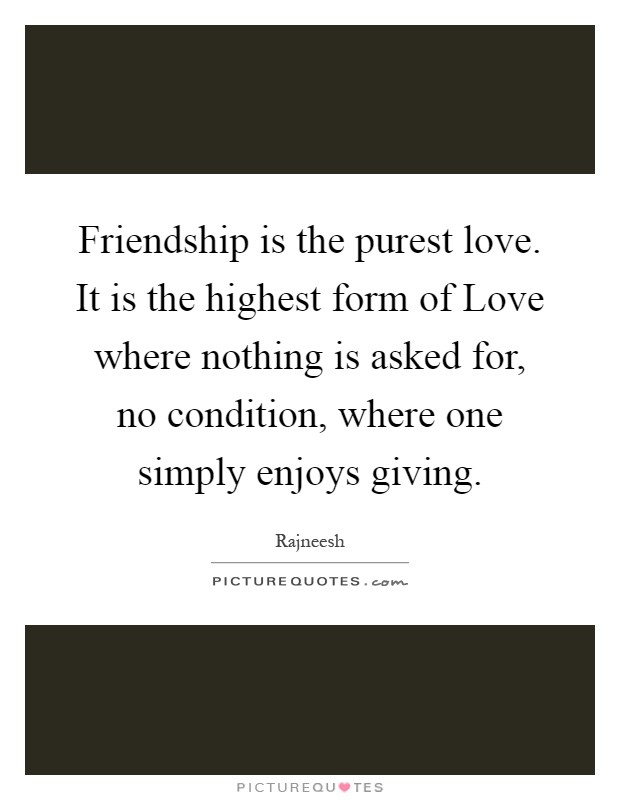 Friendship is the purest love. It is the highest form of Love where nothing is asked for, no condition, where one simply enjoys giving Picture Quote #1