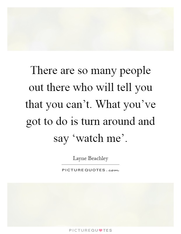 There are so many people out there who will tell you that you can't. What you've got to do is turn around and say 'watch me' Picture Quote #1