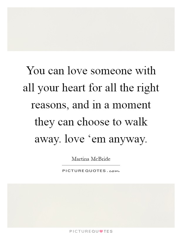 You can love someone with all your heart for all the right reasons, and in a moment they can choose to walk away. love 'em anyway Picture Quote #1