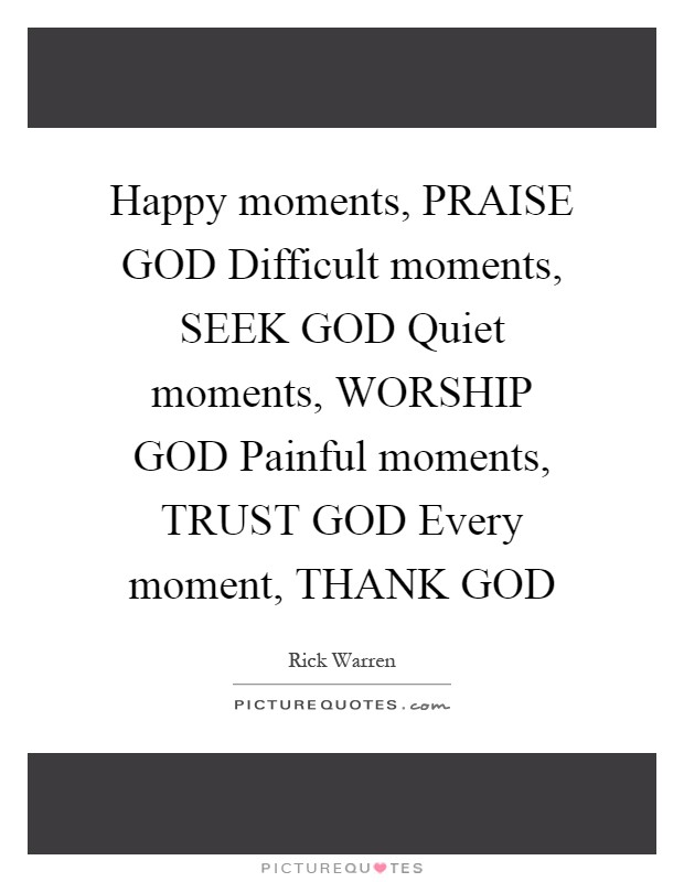 Happy moments, PRAISE GOD Difficult moments, SEEK GOD Quiet moments, WORSHIP GOD Painful moments, TRUST GOD Every moment, THANK GOD Picture Quote #1