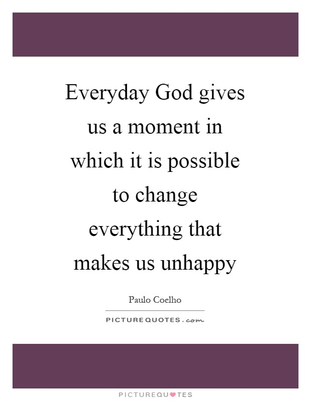 Everyday God gives us a moment in which it is possible to change everything that makes us unhappy Picture Quote #1