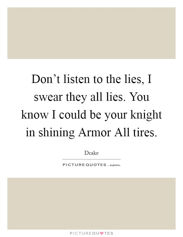 Don't listen to the lies, I swear they all lies. You know I could be your knight in shining Armor All tires Picture Quote #1