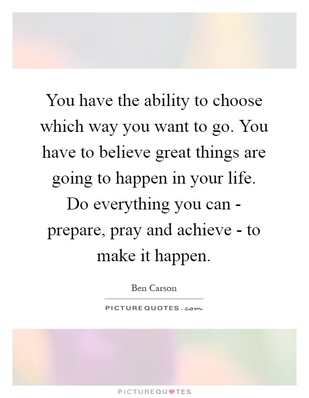 You have the ability to choose which way you want to go. You have to believe great things are going to happen in your life. Do everything you can - prepare, pray and achieve - to make it happen Picture Quote #1