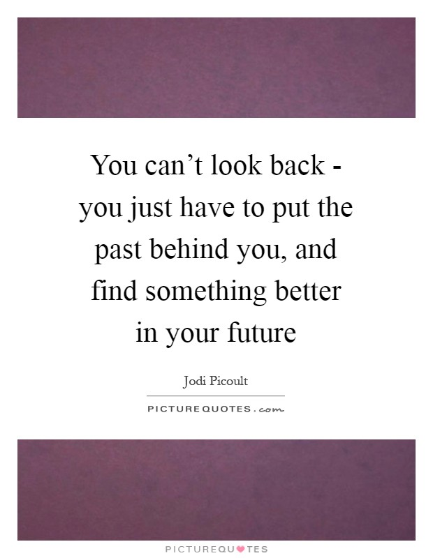 You can't look back - you just have to put the past behind you, and find something better in your future Picture Quote #1