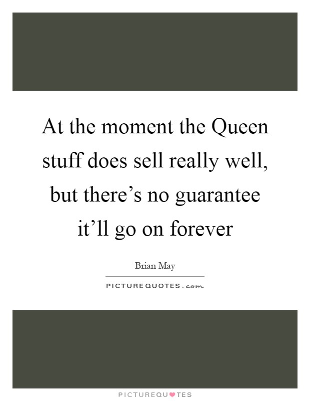 At the moment the Queen stuff does sell really well, but there's no guarantee it'll go on forever Picture Quote #1
