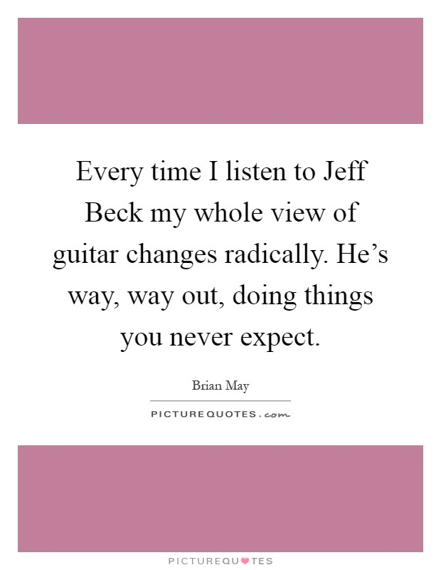 Every time I listen to Jeff Beck my whole view of guitar changes radically. He's way, way out, doing things you never expect Picture Quote #1