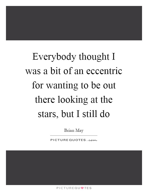 Everybody thought I was a bit of an eccentric for wanting to be out there looking at the stars, but I still do Picture Quote #1