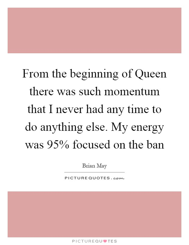 From the beginning of Queen there was such momentum that I never had any time to do anything else. My energy was 95% focused on the ban Picture Quote #1