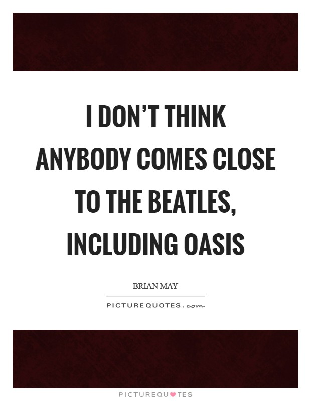 I don't think anybody comes close to The Beatles, including Oasis Picture Quote #1