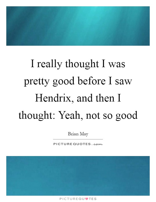 I really thought I was pretty good before I saw Hendrix, and then I thought: Yeah, not so good Picture Quote #1