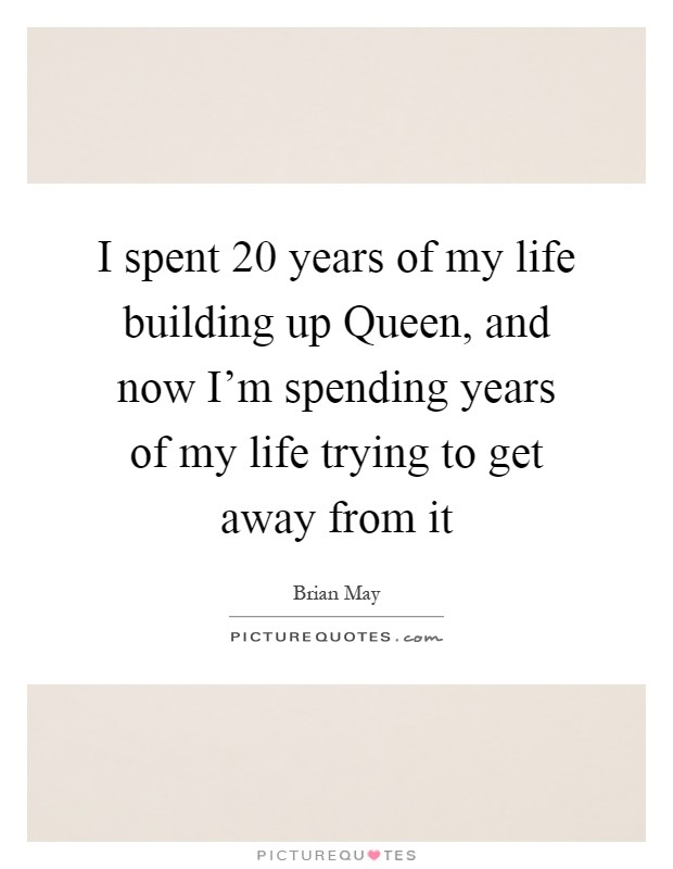 I spent 20 years of my life building up Queen, and now I'm spending years of my life trying to get away from it Picture Quote #1
