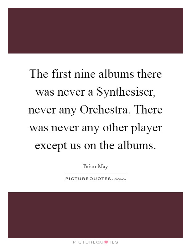 The first nine albums there was never a Synthesiser, never any Orchestra. There was never any other player except us on the albums Picture Quote #1