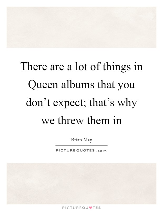 There are a lot of things in Queen albums that you don't expect; that's why we threw them in Picture Quote #1