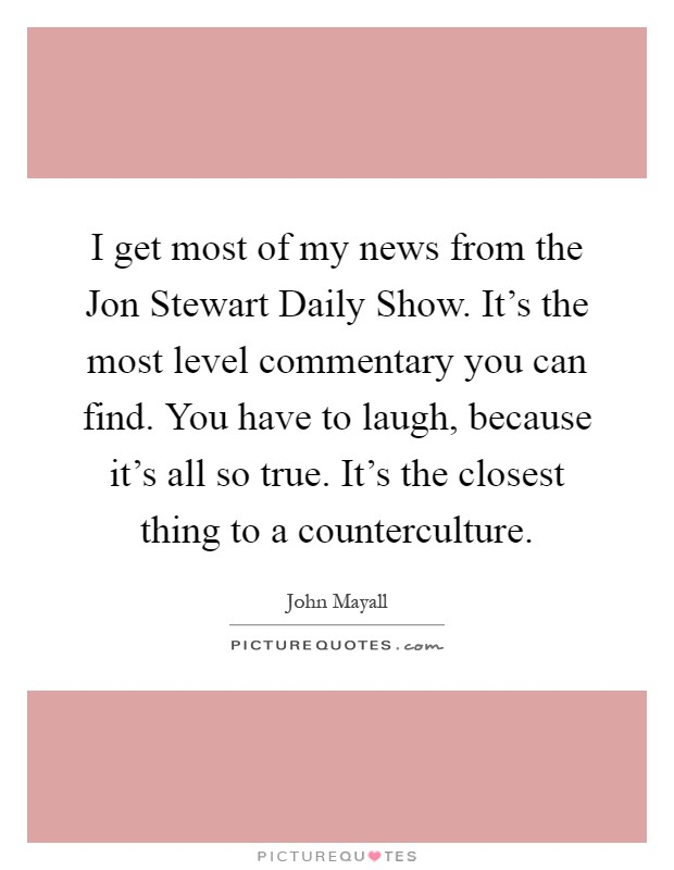 I get most of my news from the Jon Stewart Daily Show. It's the most level commentary you can find. You have to laugh, because it's all so true. It's the closest thing to a counterculture Picture Quote #1