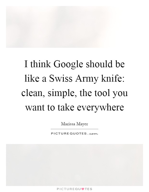 I think Google should be like a Swiss Army knife: clean, simple, the tool you want to take everywhere Picture Quote #1