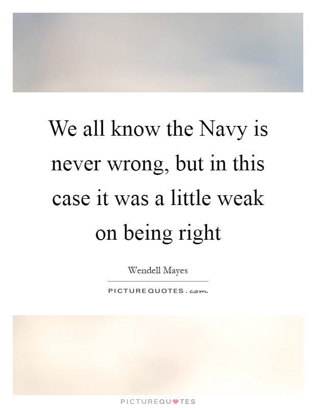 We all know the Navy is never wrong, but in this case it was a little weak on being right Picture Quote #1