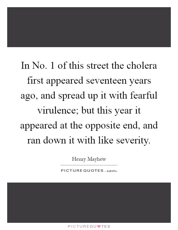 In No. 1 of this street the cholera first appeared seventeen years ago, and spread up it with fearful virulence; but this year it appeared at the opposite end, and ran down it with like severity Picture Quote #1