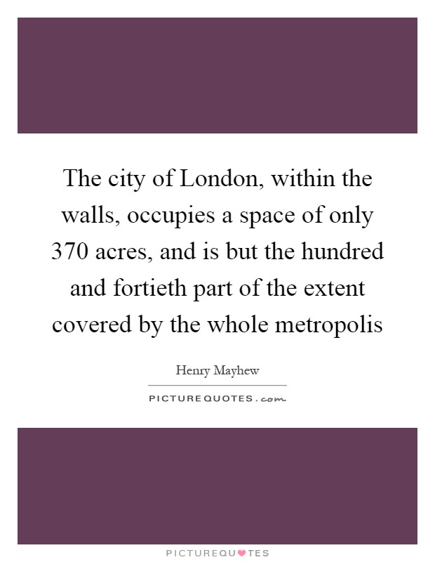 The city of London, within the walls, occupies a space of only 370 acres, and is but the hundred and fortieth part of the extent covered by the whole metropolis Picture Quote #1