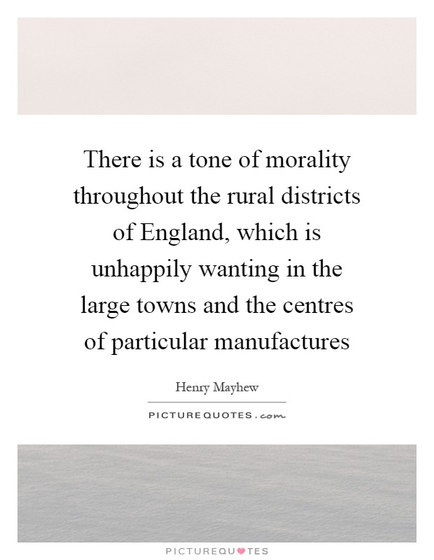 There is a tone of morality throughout the rural districts of England, which is unhappily wanting in the large towns and the centres of particular manufactures Picture Quote #1