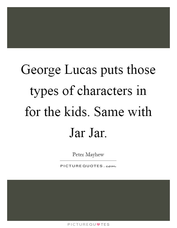 George Lucas puts those types of characters in for the kids. Same with Jar Jar Picture Quote #1