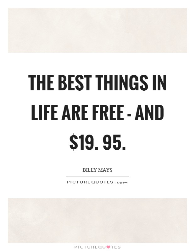 The best things in life are free - and $19. 95 Picture Quote #1