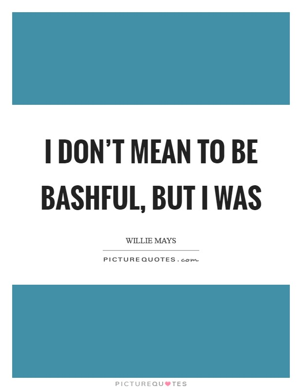 I don't mean to be bashful, but I was Picture Quote #1