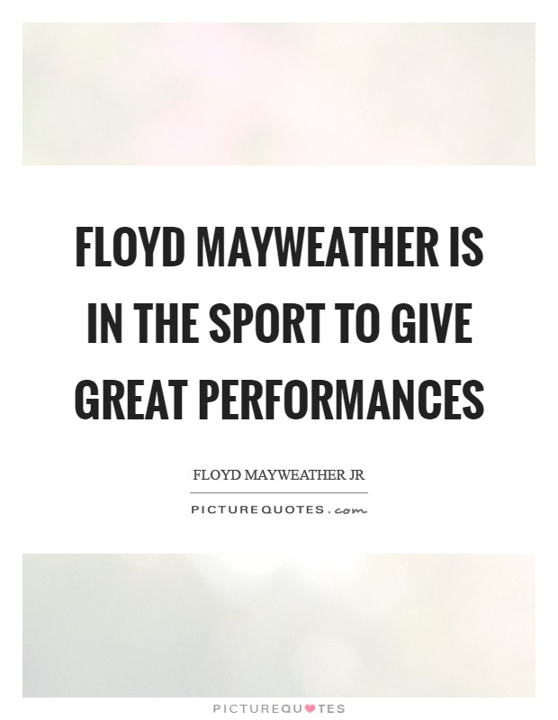 Floyd Mayweather is in the sport to give great performances Picture Quote #1