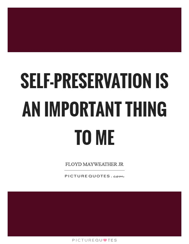 Self-preservation is an important thing to me Picture Quote #1