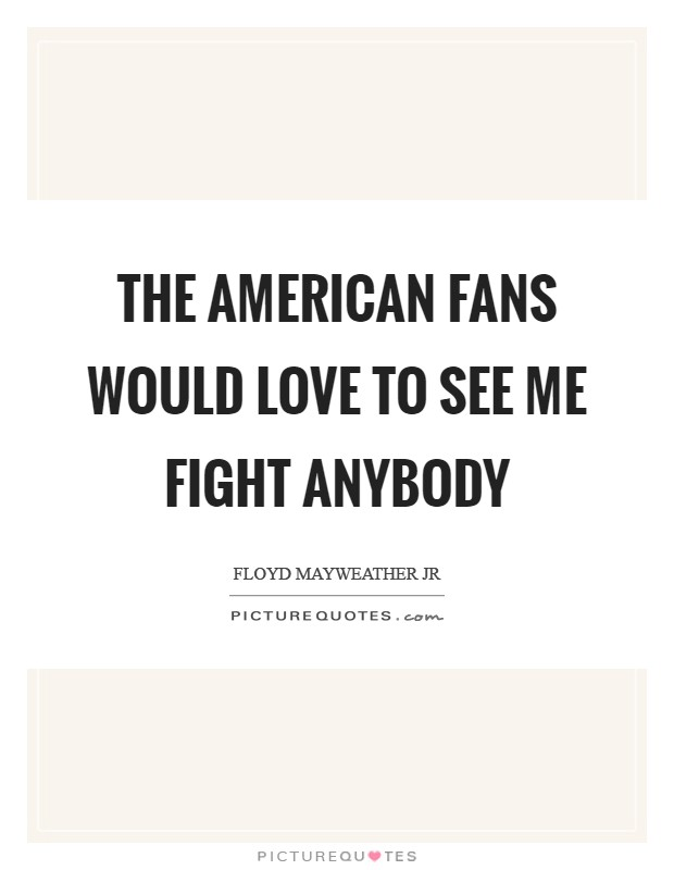 The American fans would love to see me fight anybody Picture Quote #1