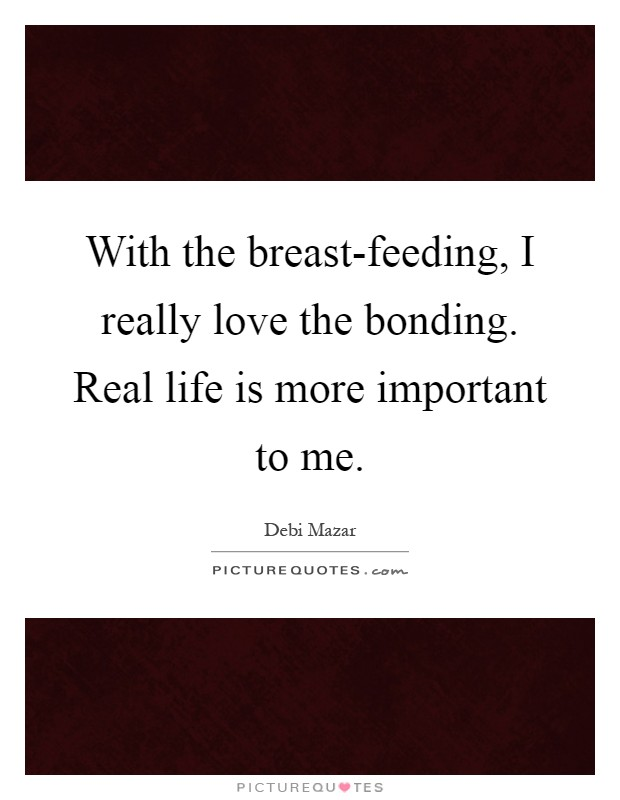 With the breast-feeding, I really love the bonding. Real life is more important to me Picture Quote #1