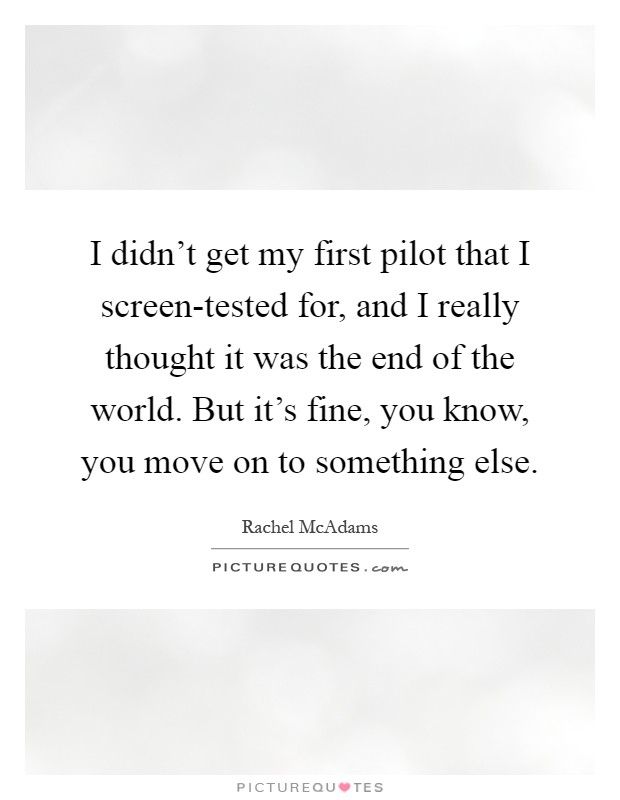 I didn't get my first pilot that I screen-tested for, and I really thought it was the end of the world. But it's fine, you know, you move on to something else Picture Quote #1