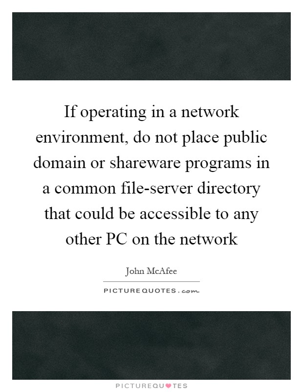 If operating in a network environment, do not place public domain or shareware programs in a common file-server directory that could be accessible to any other PC on the network Picture Quote #1