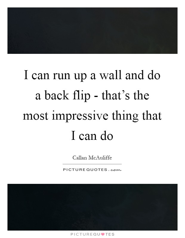 I can run up a wall and do a back flip - that's the most impressive thing that I can do Picture Quote #1