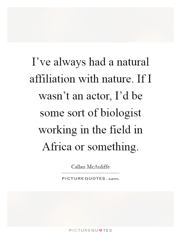 I've always had a natural affiliation with nature. If I wasn't an actor, I'd be some sort of biologist working in the field in Africa or something Picture Quote #1