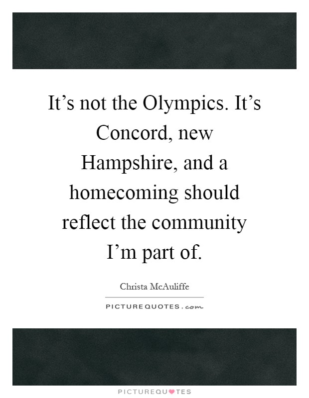 It's not the Olympics. It's Concord, new Hampshire, and a homecoming should reflect the community I'm part of Picture Quote #1