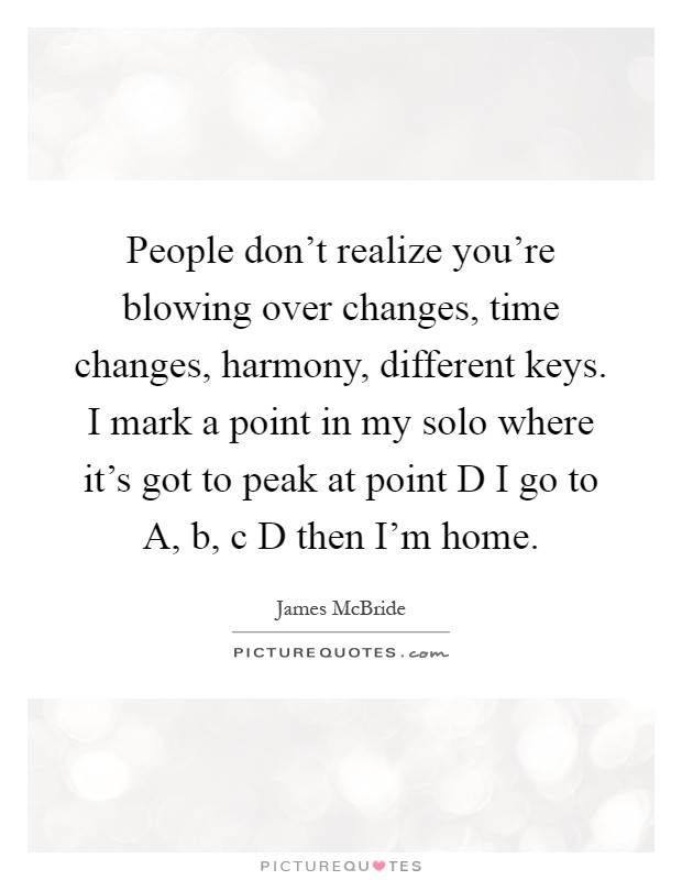 People don't realize you're blowing over changes, time changes, harmony, different keys. I mark a point in my solo where it's got to peak at point D I go to A, b, c D then I'm home Picture Quote #1