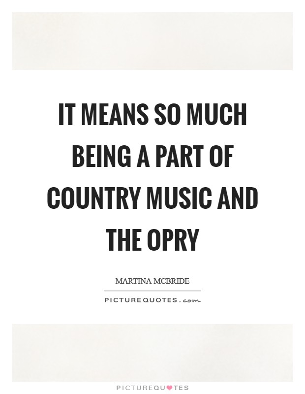 It means so much being a part of country music and the Opry Picture Quote #1