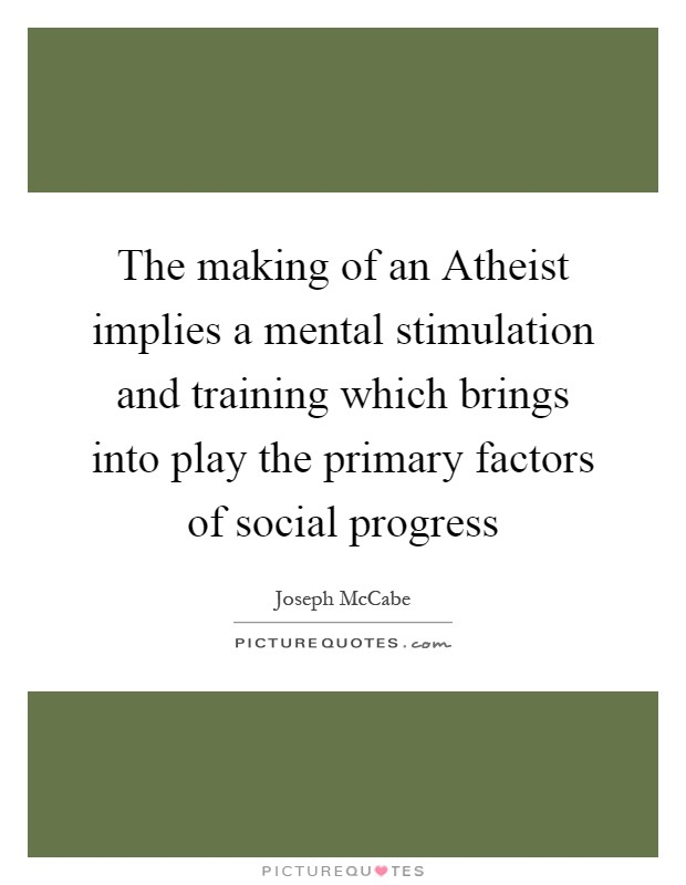 The making of an Atheist implies a mental stimulation and training which brings into play the primary factors of social progress Picture Quote #1