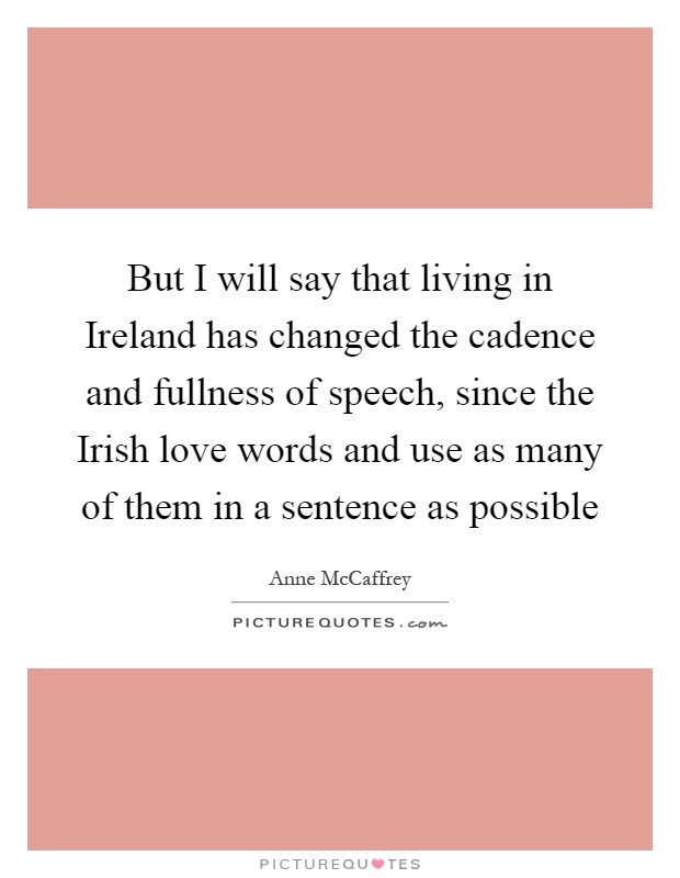 But I will say that living in Ireland has changed the cadence and fullness of speech, since the Irish love words and use as many of them in a sentence as possible Picture Quote #1