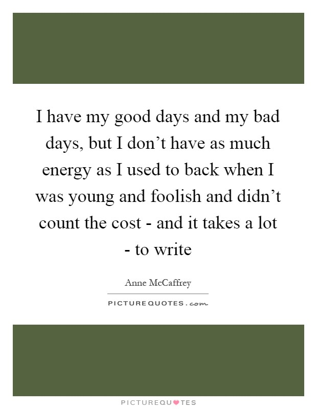 I have my good days and my bad days, but I don't have as much energy as I used to back when I was young and foolish and didn't count the cost - and it takes a lot - to write Picture Quote #1