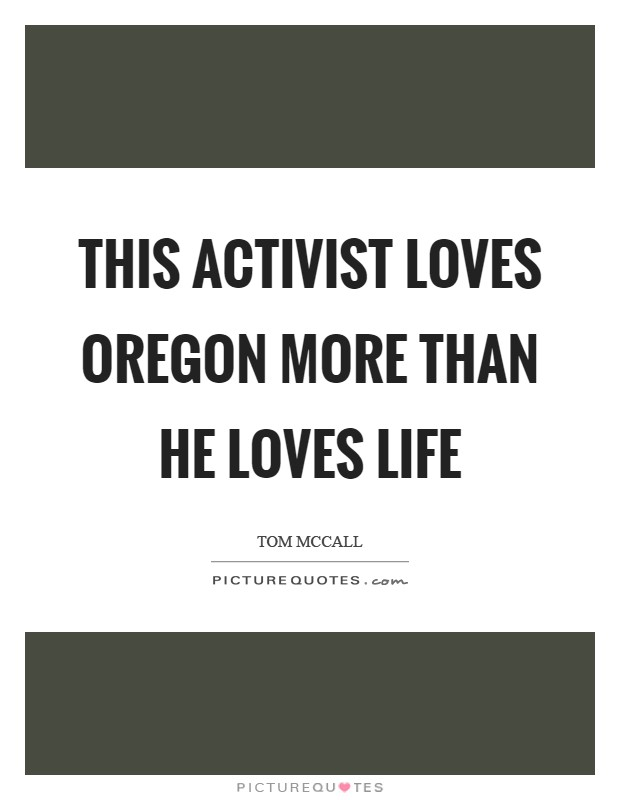 This activist loves Oregon more than he loves life Picture Quote #1