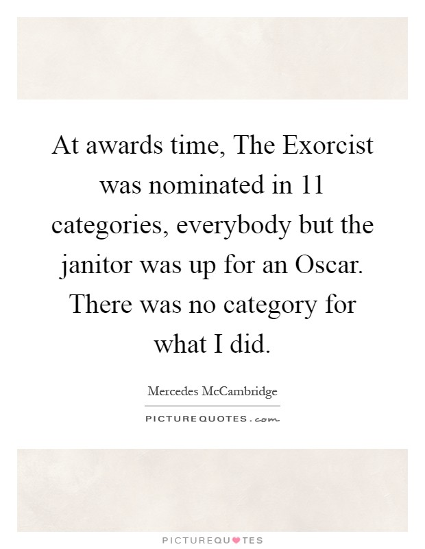 At awards time, The Exorcist was nominated in 11 categories, everybody but the janitor was up for an Oscar. There was no category for what I did Picture Quote #1