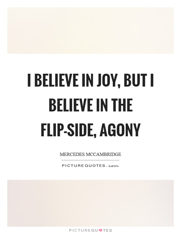 I believe in joy, but I believe in the flip-side, agony Picture Quote #1