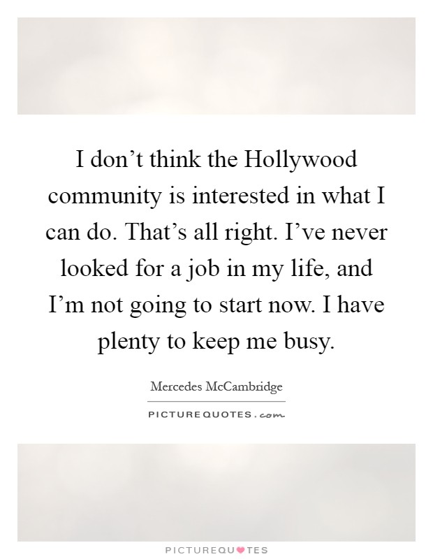 I don't think the Hollywood community is interested in what I can do. That's all right. I've never looked for a job in my life, and I'm not going to start now. I have plenty to keep me busy Picture Quote #1