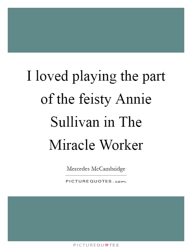 I loved playing the part of the feisty Annie Sullivan in The Miracle Worker Picture Quote #1