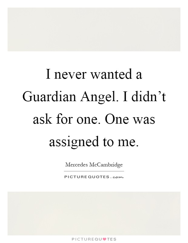 I never wanted a Guardian Angel. I didn't ask for one. One was assigned to me Picture Quote #1