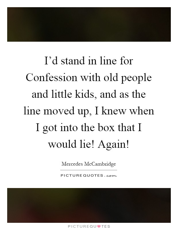 I'd stand in line for Confession with old people and little kids, and as the line moved up, I knew when I got into the box that I would lie! Again! Picture Quote #1